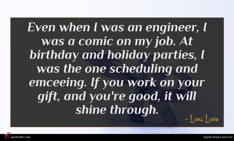 Even when I was an engineer, I was a comic on my job. At birthday and holiday parties, I was the one scheduling and emceeing. If you work on your gift, and you're good, it will shine through.