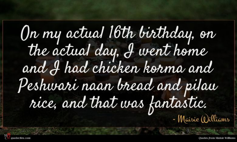 On my actual 16th birthday, on the actual day, I went home and I had chicken korma and Peshwari naan bread and pilau rice, and that was fantastic.