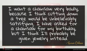 Susan Orlean quote : I want a chainsaw ...