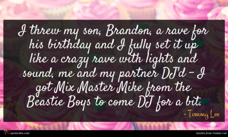 I threw my son, Brandon, a rave for his birthday and I fully set it up like a crazy rave with lights and sound, me and my partner DJ'd - I got Mix Master Mike from the Beastie Boys to come DJ for a bit.