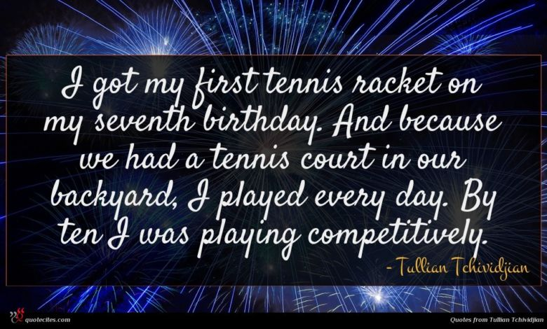 I got my first tennis racket on my seventh birthday. And because we had a tennis court in our backyard, I played every day. By ten I was playing competitively.