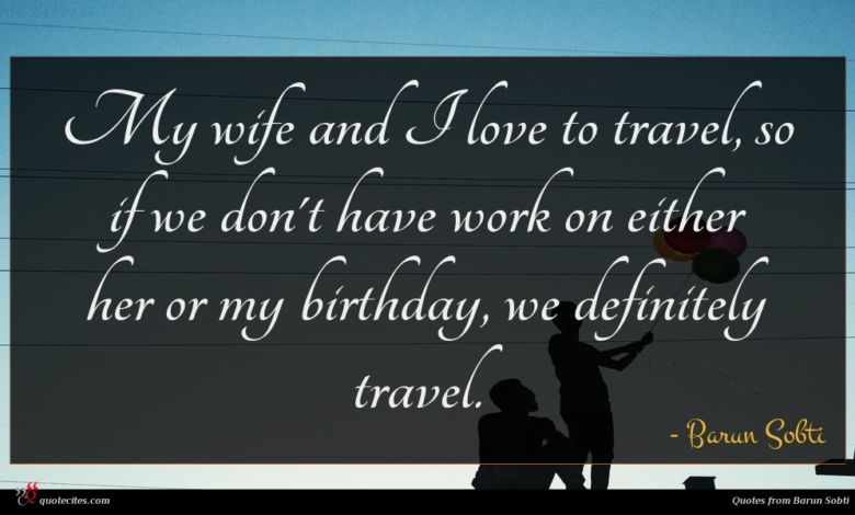 My wife and I love to travel, so if we don't have work on either her or my birthday, we definitely travel.