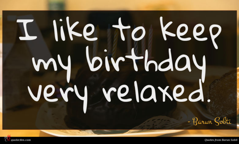 I like to keep my birthday very relaxed.