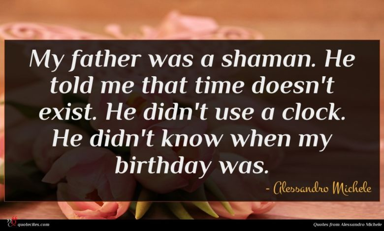 My father was a shaman. He told me that time doesn't exist. He didn't use a clock. He didn't know when my birthday was.