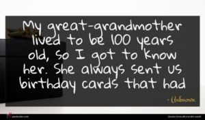 Unknown quote : My great-grandmother lived to ...
