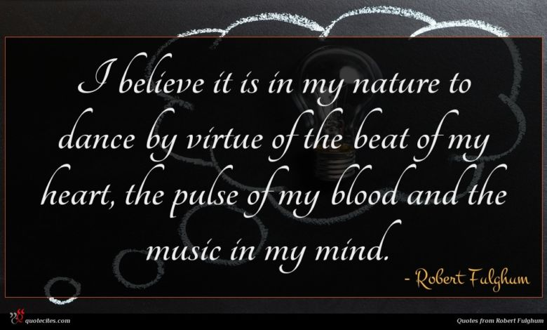 I believe it is in my nature to dance by virtue of the beat of my heart, the pulse of my blood and the music in my mind.