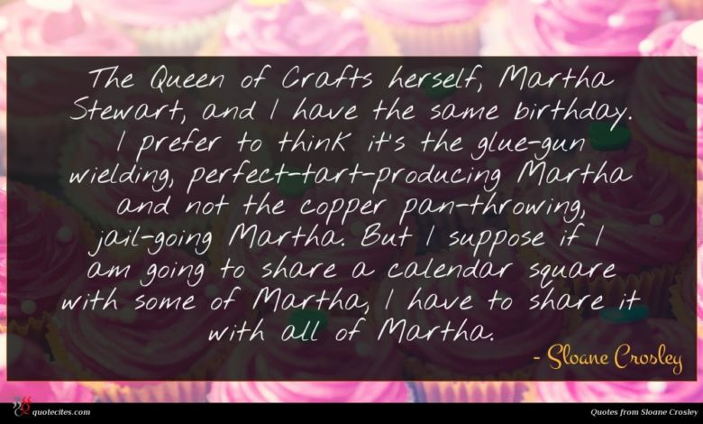 The Queen of Crafts herself, Martha Stewart, and I have the same birthday. I prefer to think it's the glue-gun wielding, perfect-tart-producing Martha and not the copper pan-throwing, jail-going Martha. But I suppose if I am going to share a calendar square with some of Martha, I have to share it with all of Martha.