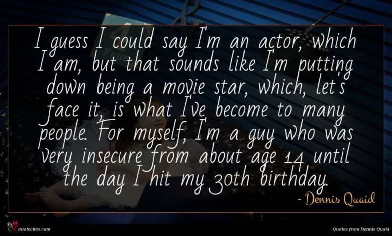 I guess I could say I'm an actor, which I am, but that sounds like I'm putting down being a movie star, which, let's face it, is what I've become to many people. For myself, I'm a guy who was very insecure from about age 14 until the day I hit my 30th birthday.