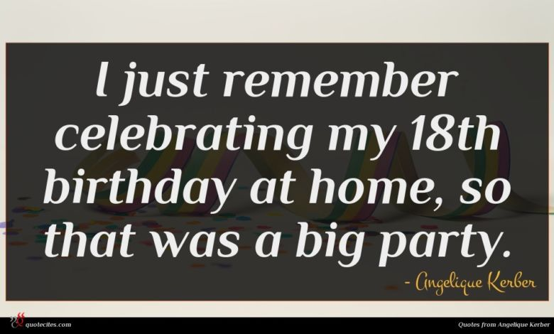 I just remember celebrating my 18th birthday at home, so that was a big party.