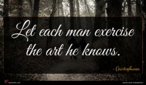 Aristophanes quote : Let each man exercise ...