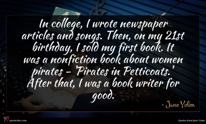 In college, I wrote newspaper articles and songs. Then, on my 21st birthday, I sold my first book. It was a nonfiction book about women pirates - 'Pirates in Petticoats.' After that, I was a book writer for good.