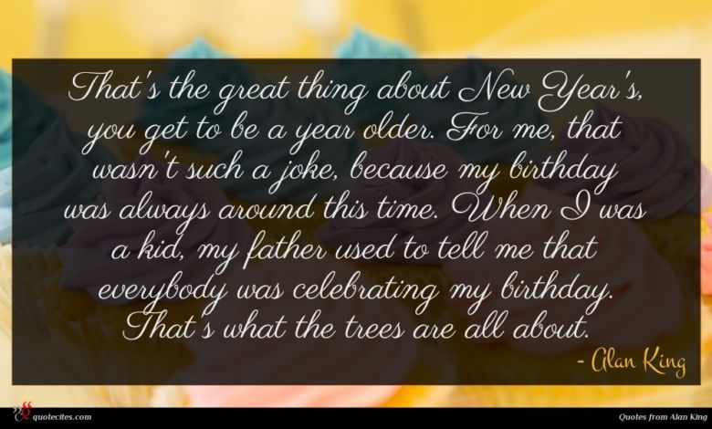 That's the great thing about New Year's, you get to be a year older. For me, that wasn't such a joke, because my birthday was always around this time. When I was a kid, my father used to tell me that everybody was celebrating my birthday. That's what the trees are all about.