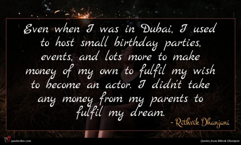 Even when I was in Dubai, I used to host small birthday parties, events, and lots more to make money of my own to fulfil my wish to become an actor. I didn't take any money from my parents to fulfil my dream.