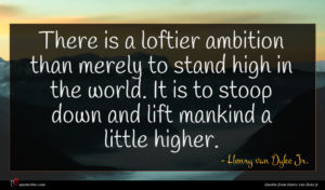 Henry van Dyke Jr. quote : There is a loftier ...