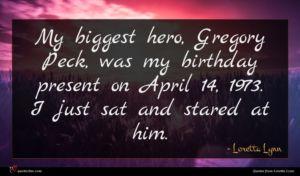 Loretta Lynn quote : My biggest hero Gregory ...
