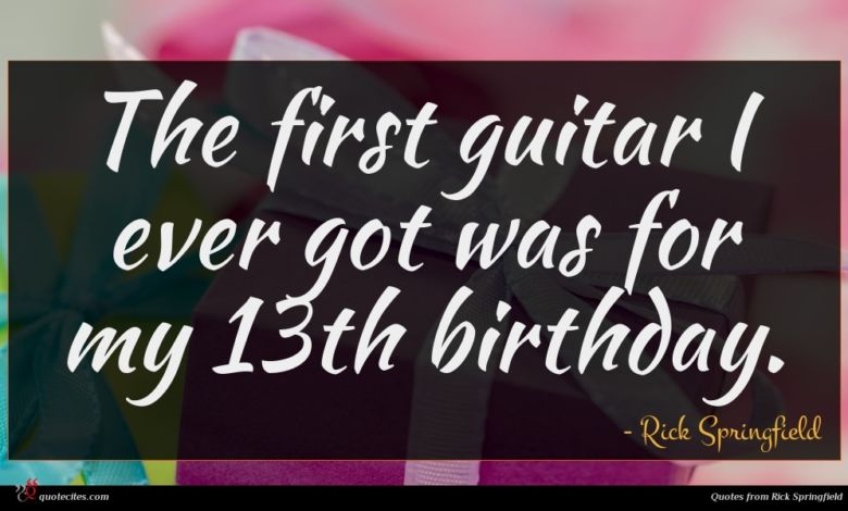 The first guitar I ever got was for my 13th birthday.