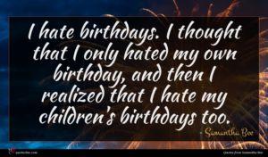 Samantha Bee quote : I hate birthdays I ...