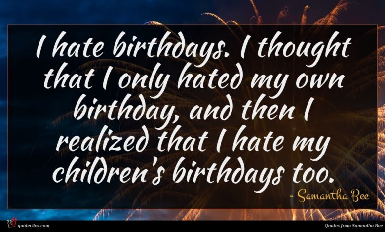 I hate birthdays. I thought that I only hated my own birthday, and then I realized that I hate my children's birthdays too.