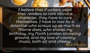 Mark Billingham quote : I believe that if ...