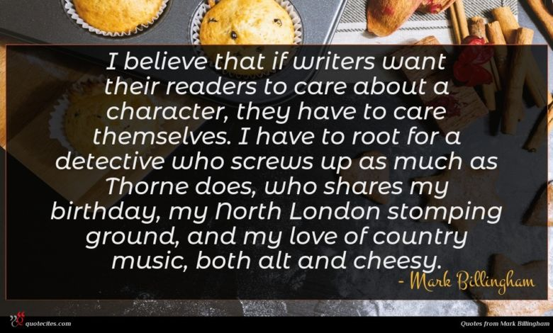 I believe that if writers want their readers to care about a character, they have to care themselves. I have to root for a detective who screws up as much as Thorne does, who shares my birthday, my North London stomping ground, and my love of country music, both alt and cheesy.