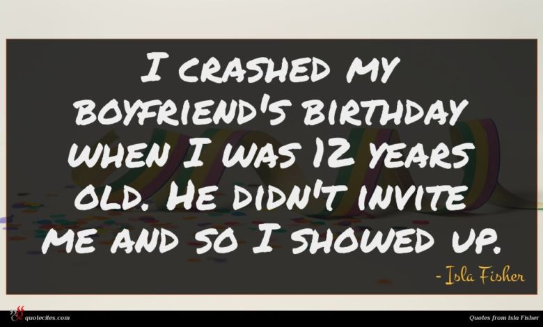 I crashed my boyfriend's birthday when I was 12 years old. He didn't invite me and so I showed up.