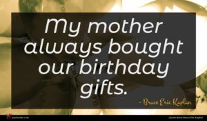 Bruce Eric Kaplan quote : My mother always bought ...