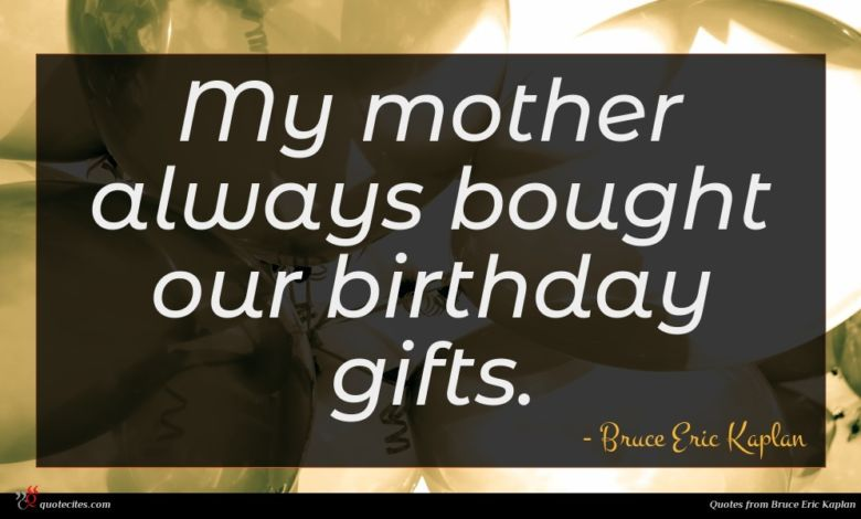My mother always bought our birthday gifts.