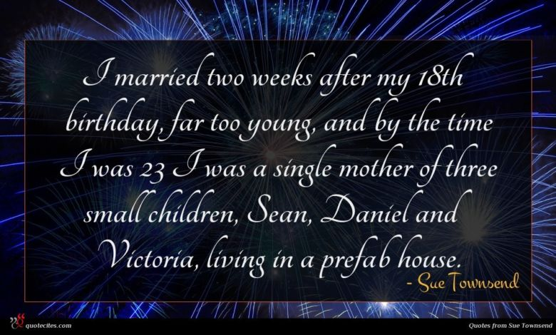 I married two weeks after my 18th birthday, far too young, and by the time I was 23 I was a single mother of three small children, Sean, Daniel and Victoria, living in a prefab house.