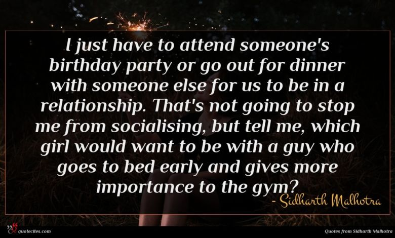 I just have to attend someone's birthday party or go out for dinner with someone else for us to be in a relationship. That's not going to stop me from socialising, but tell me, which girl would want to be with a guy who goes to bed early and gives more importance to the gym?