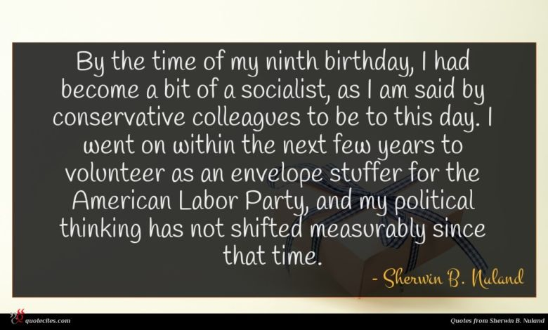 By the time of my ninth birthday, I had become a bit of a socialist, as I am said by conservative colleagues to be to this day. I went on within the next few years to volunteer as an envelope stuffer for the American Labor Party, and my political thinking has not shifted measurably since that time.