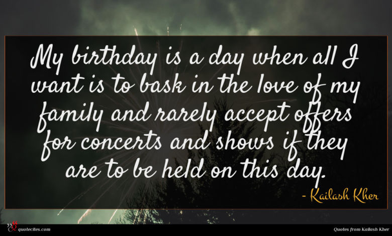 My birthday is a day when all I want is to bask in the love of my family and rarely accept offers for concerts and shows if they are to be held on this day.