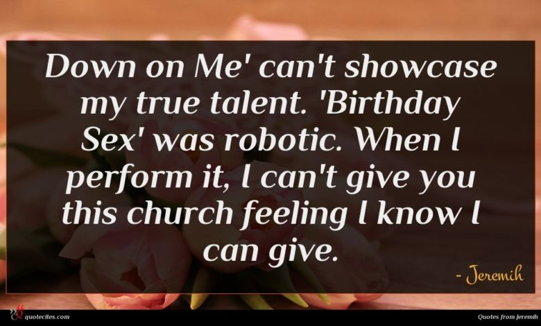 Down on Me' can't showcase my true talent. 'Birthday Sex' was robotic. When I perform it, I can't give you this church feeling I know I can give.