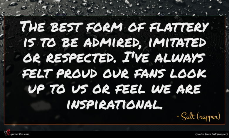 The best form of flattery is to be admired, imitated or respected. I've always felt proud our fans look up to us or feel we are inspirational.