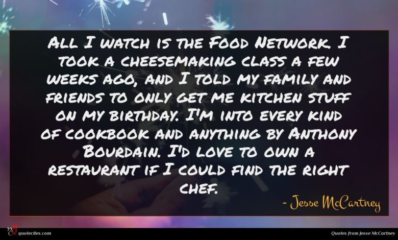All I watch is the Food Network. I took a cheesemaking class a few weeks ago, and I told my family and friends to only get me kitchen stuff on my birthday. I'm into every kind of cookbook and anything by Anthony Bourdain. I'd love to own a restaurant if I could find the right chef.