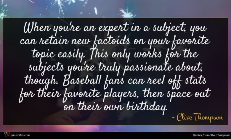 When you're an expert in a subject, you can retain new factoids on your favorite topic easily. This only works for the subjects you're truly passionate about, though. Baseball fans can reel off stats for their favorite players, then space out on their own birthday.