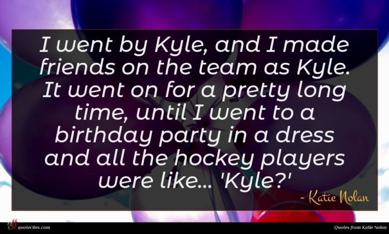 I went by Kyle, and I made friends on the team as Kyle. It went on for a pretty long time, until I went to a birthday party in a dress and all the hockey players were like... 'Kyle?'