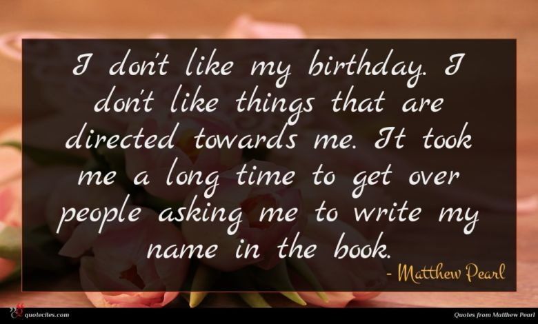 I don't like my birthday. I don't like things that are directed towards me. It took me a long time to get over people asking me to write my name in the book.