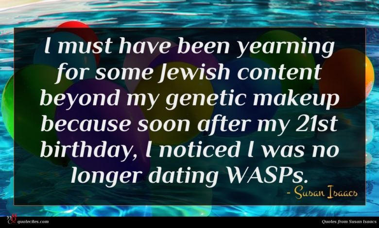 I must have been yearning for some Jewish content beyond my genetic makeup because soon after my 21st birthday, I noticed I was no longer dating WASPs.
