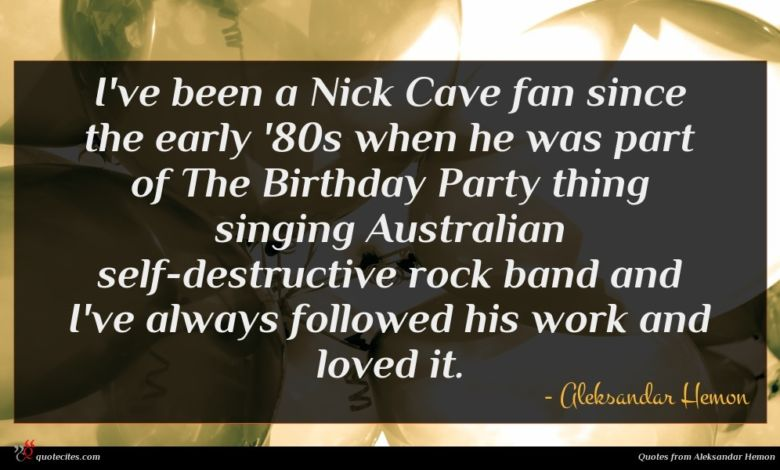 I've been a Nick Cave fan since the early '80s when he was part of The Birthday Party thing singing Australian self-destructive rock band and I've always followed his work and loved it.
