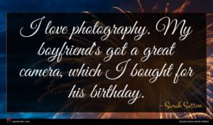 Sarah Sutton quote : I love photography My ...