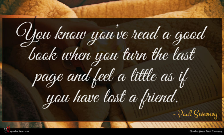 You know you've read a good book when you turn the last page and feel a little as if you have lost a friend.