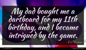 Eric Bristow quote : My dad bought me ...