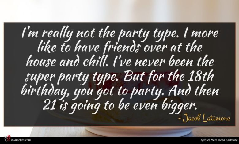 I'm really not the party type. I more like to have friends over at the house and chill. I've never been the super party type. But for the 18th birthday, you got to party. And then 21 is going to be even bigger.