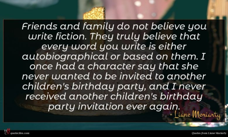 Friends and family do not believe you write fiction. They truly believe that every word you write is either autobiographical or based on them. I once had a character say that she never wanted to be invited to another children's birthday party, and I never received another children's birthday party invitation ever again.