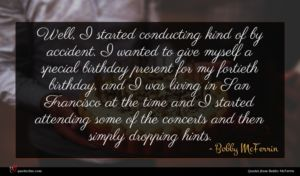 Bobby McFerrin quote : Well I started conducting ...