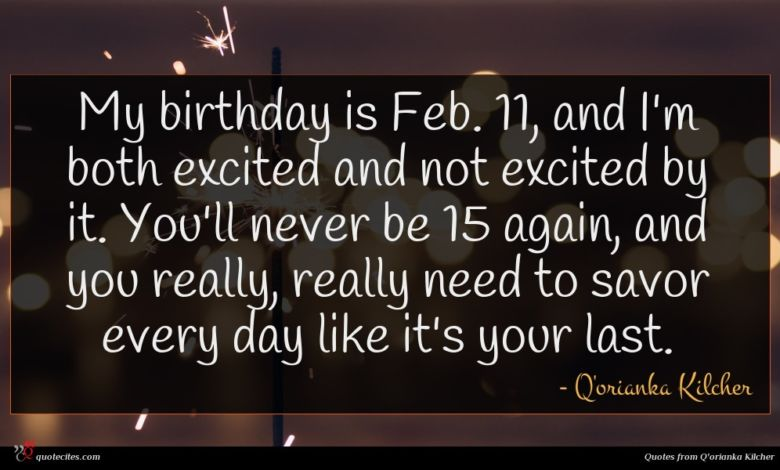 My birthday is Feb. 11, and I'm both excited and not excited by it. You'll never be 15 again, and you really, really need to savor every day like it's your last.