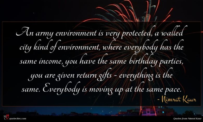 An army environment is very protected, a walled city kind of environment, where everybody has the same income, you have the same birthday parties, you are given return gifts - everything is the same. Everybody is moving up at the same pace.