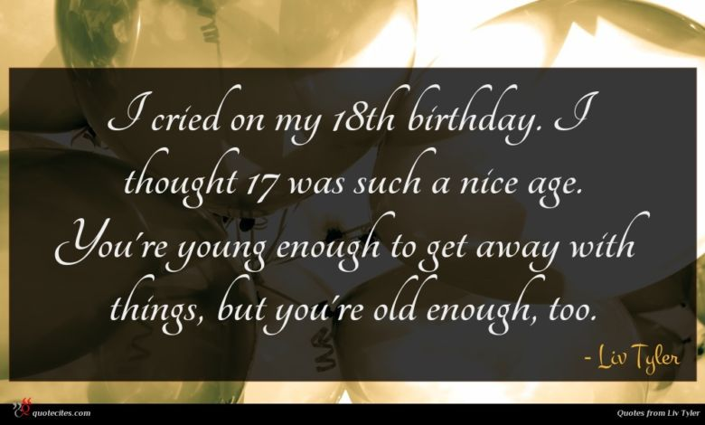 I cried on my 18th birthday. I thought 17 was such a nice age. You're young enough to get away with things, but you're old enough, too.