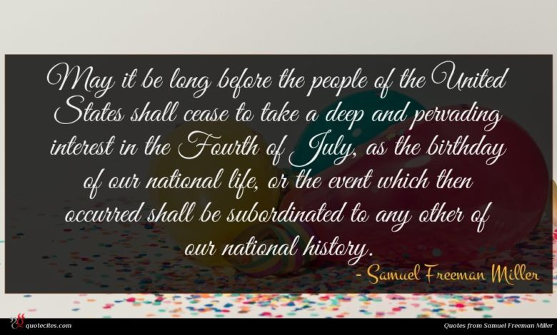 May it be long before the people of the United States shall cease to take a deep and pervading interest in the Fourth of July, as the birthday of our national life, or the event which then occurred shall be subordinated to any other of our national history.