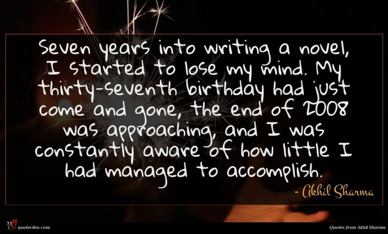 Seven years into writing a novel, I started to lose my mind. My thirty-seventh birthday had just come and gone, the end of 2008 was approaching, and I was constantly aware of how little I had managed to accomplish.